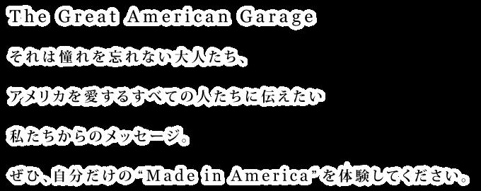 """The Great American Garage それは憧れを忘れない大人たち、アメリカを愛するすべての人たちに伝えたい私たちからのメッセージ。ぜひ、自分だけの""""Made in America""""を体験してください。"""